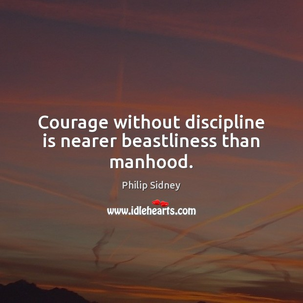 Courage without discipline is nearer beastliness than manhood. Philip Sidney Picture Quote