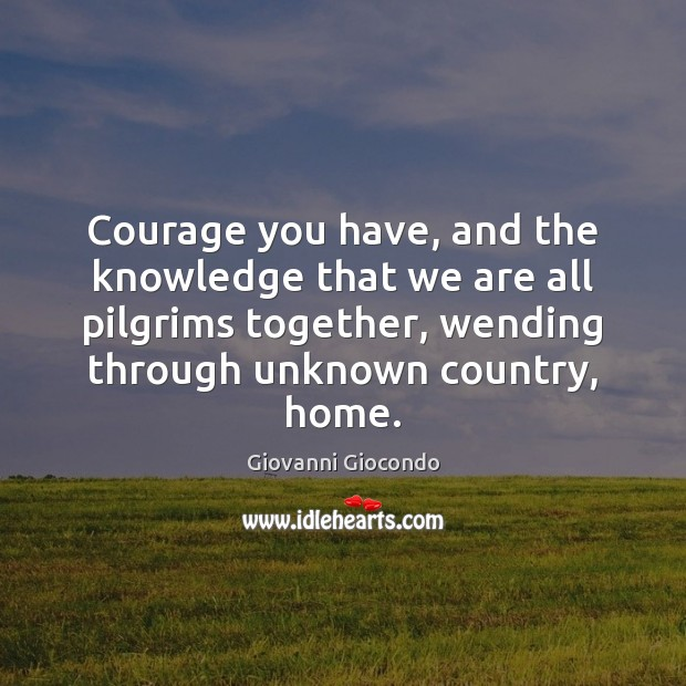Courage you have, and the knowledge that we are all pilgrims together, Image