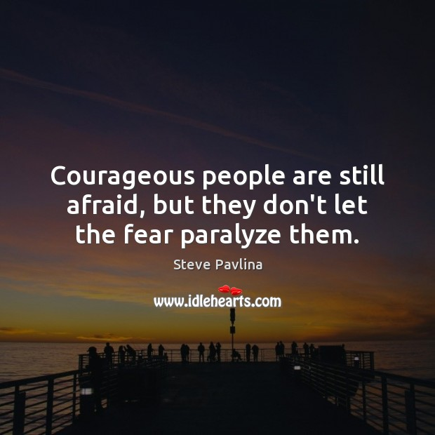 Courageous people are still afraid, but they don't let the fear paralyze them. Image