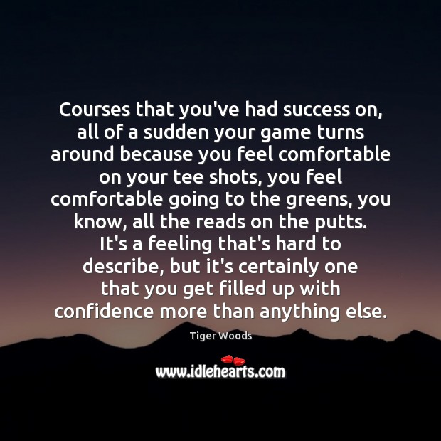 Courses that you've had success on, all of a sudden your game Tiger Woods Picture Quote