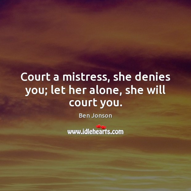Court a mistress, she denies you; let her alone, she will court you. Image