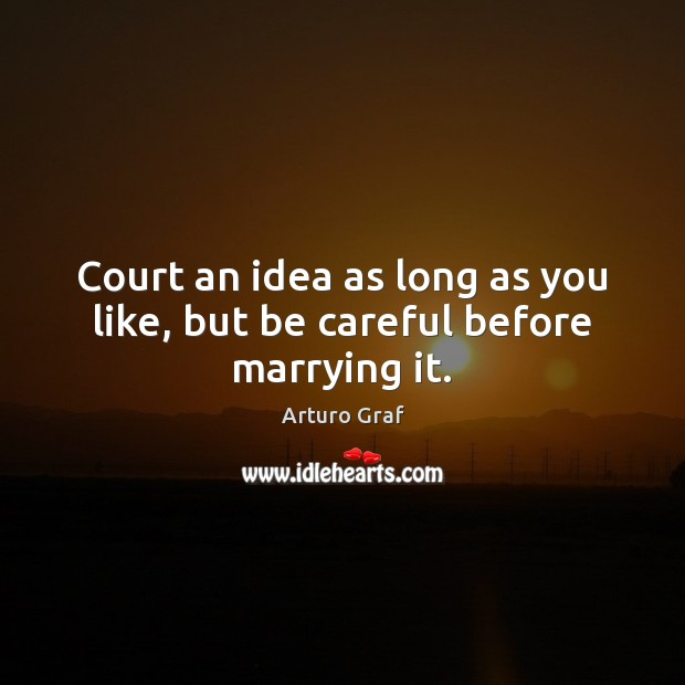 Court an idea as long as you like, but be careful before marrying it. Image