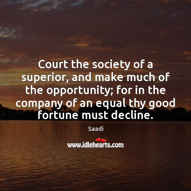 Court the society of a superior, and make much of the opportunity; Saadi Picture Quote