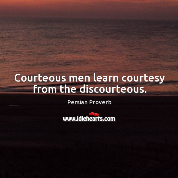 Courteous men learn courtesy from the discourteous. Persian Proverbs Image