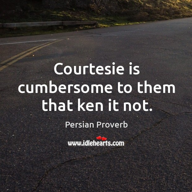 Courtesie is cumbersome to them that ken it not. Persian Proverbs Image