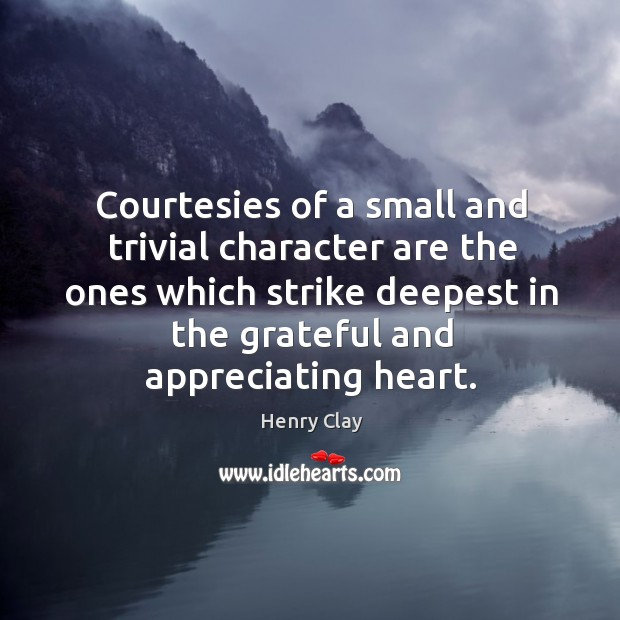 Courtesies of a small and trivial character are the ones which strike deepest in the grateful and appreciating heart. Image