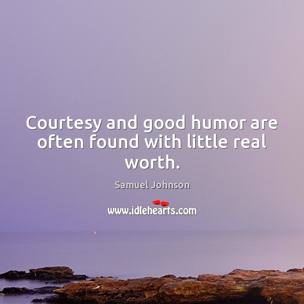 Courtesy and good humor are often found with little real worth. Samuel Johnson Picture Quote