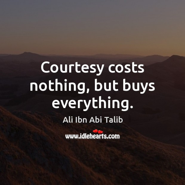 Courtesy costs nothing, but buys everything. Ali Ibn Abi Talib Picture Quote