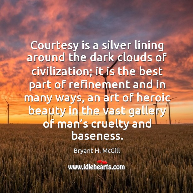 Courtesy is a silver lining around the dark clouds of civilization; it is the best part of Image