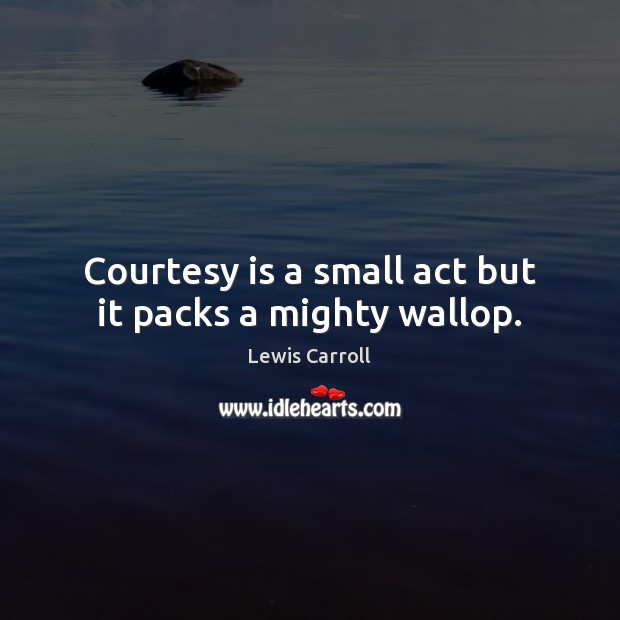 Courtesy is a small act but it packs a mighty wallop. Image