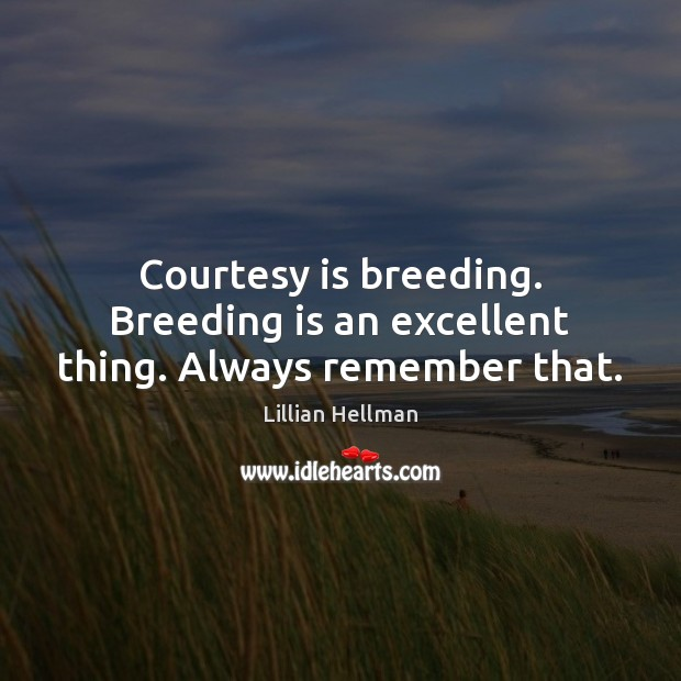 Courtesy is breeding. Breeding is an excellent thing. Always remember that. Lillian Hellman Picture Quote