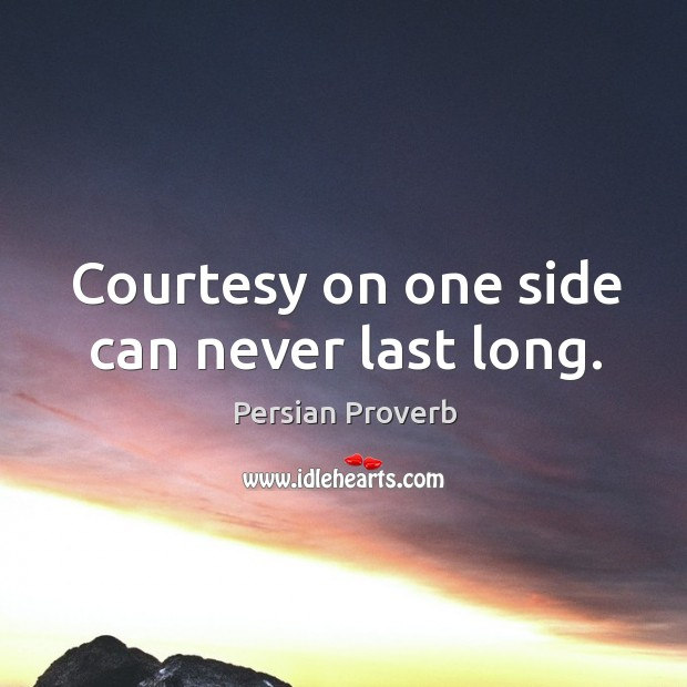 Courtesy on one side can never last long. Persian Proverbs Image