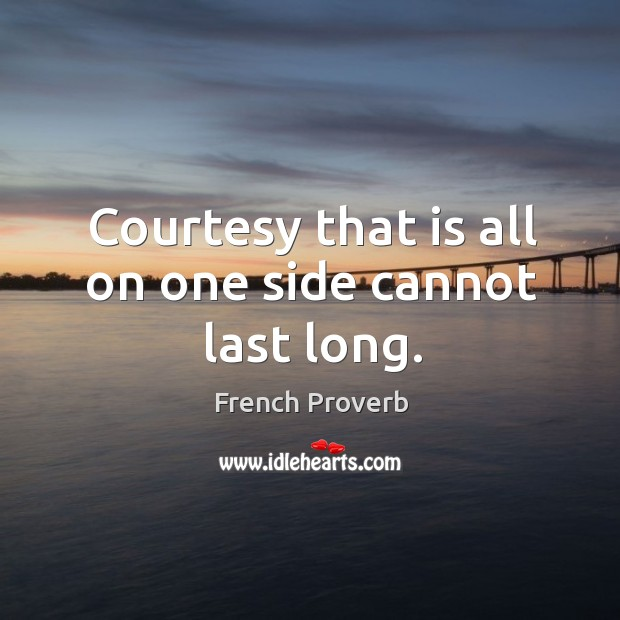 Courtesy that is all on one side cannot last long. French Proverbs Image