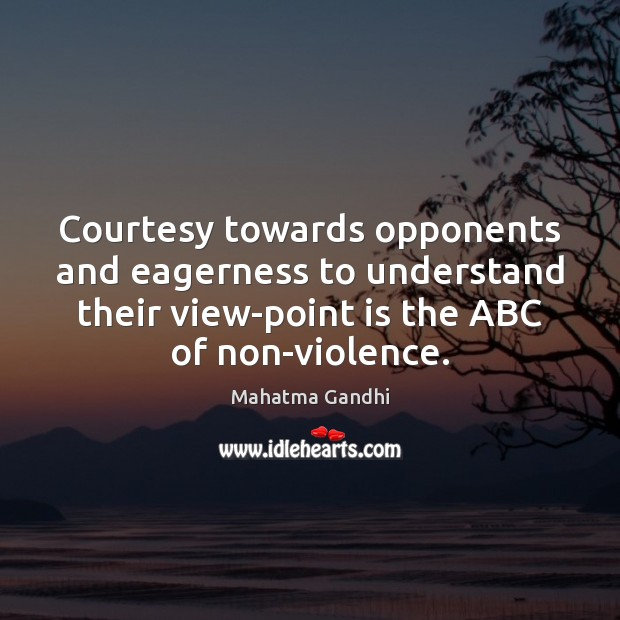 Courtesy towards opponents and eagerness to understand their view-point is the ABC Mahatma Gandhi Picture Quote
