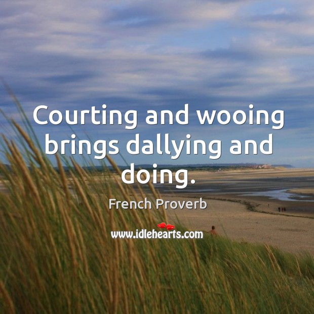 Courting and wooing brings dallying and doing. French Proverbs Image