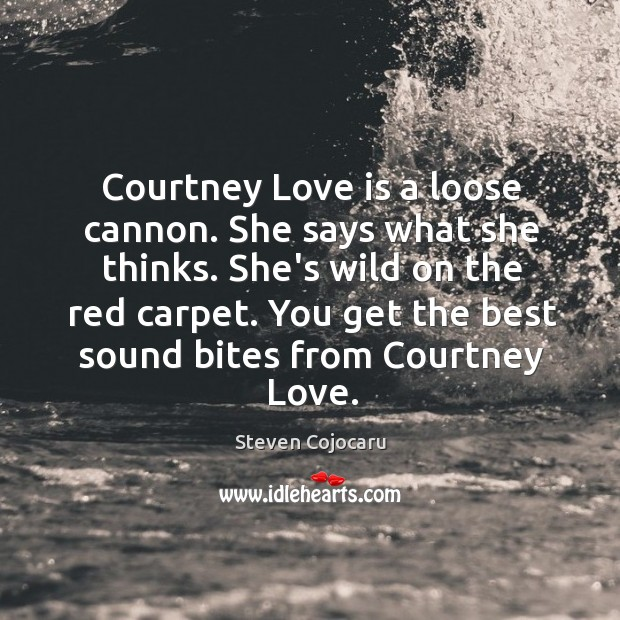 Courtney Love is a loose cannon. She says what she thinks. She's Steven Cojocaru Picture Quote