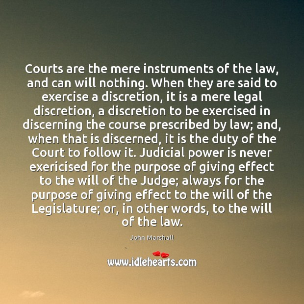 Courts are the mere instruments of the law, and can will nothing. John Marshall Picture Quote