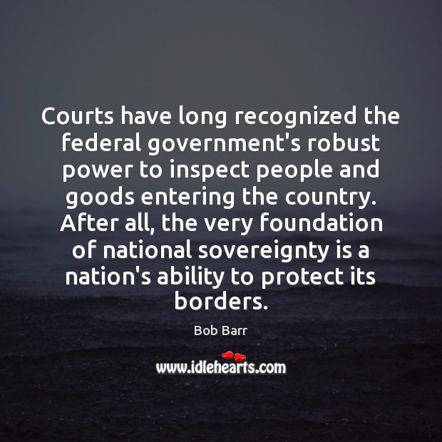Courts have long recognized the federal government's robust power to inspect people Bob Barr Picture Quote