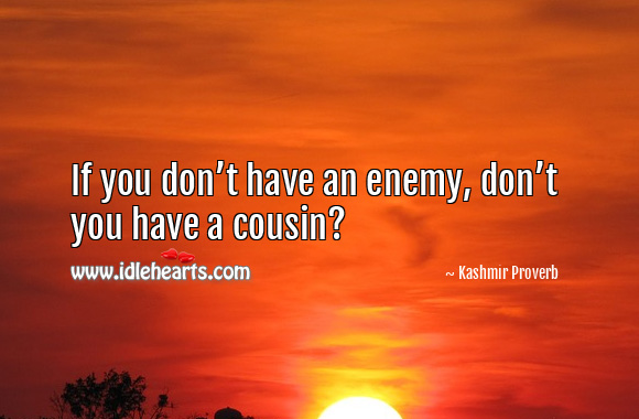 Image, If you don't have an enemy, don't you have a cousin?