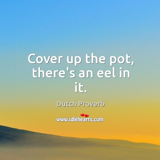 Cover up the pot, there's an eel in it. Dutch Proverbs Image