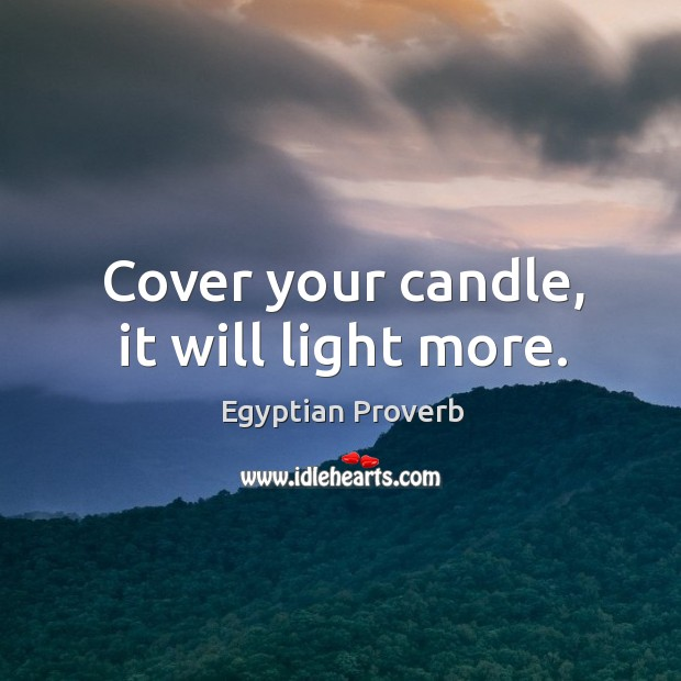 Cover your candle, it will light more. Egyptian Proverbs Image