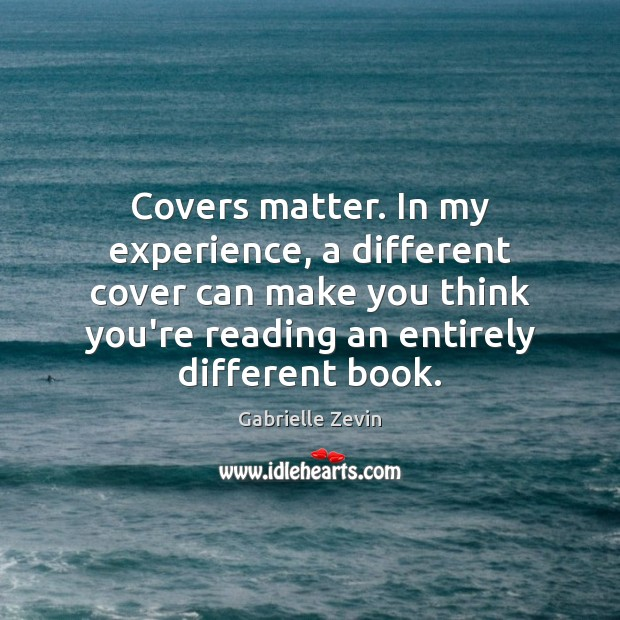Covers matter. In my experience, a different cover can make you think Gabrielle Zevin Picture Quote