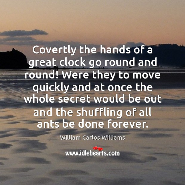 Covertly the hands of a great clock go round and round! Were William Carlos Williams Picture Quote