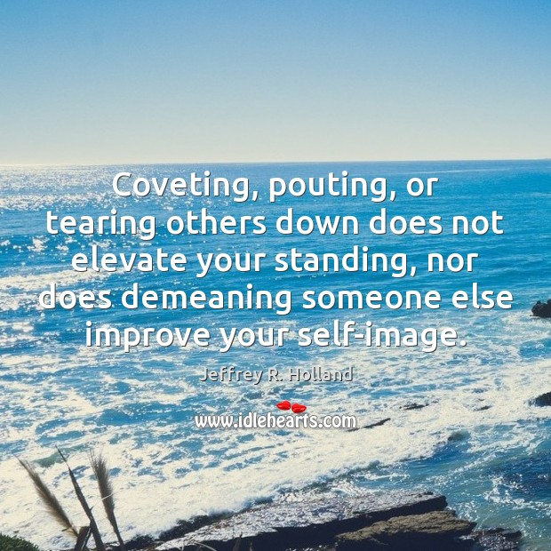 Image, Coveting, pouting, or tearing others down does not elevate your standing, nor