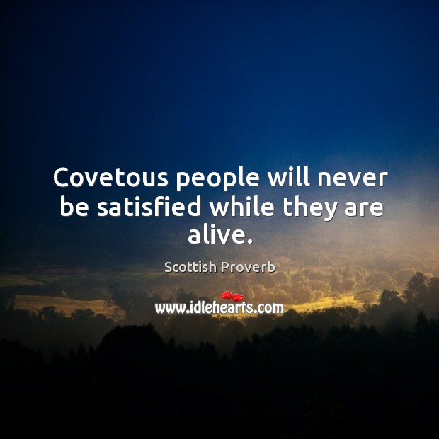 Covetous people will never be satisfied while they are alive. Scottish Proverbs Image