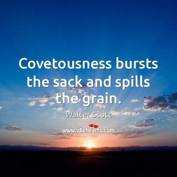 Covetousness bursts the sack and spills the grain. Walter Scott Picture Quote