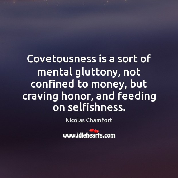 Covetousness is a sort of mental gluttony, not confined to money, but Nicolas Chamfort Picture Quote