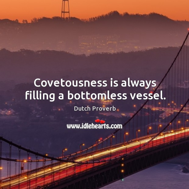 Covetousness is always filling a bottomless vessel. Dutch Proverbs Image