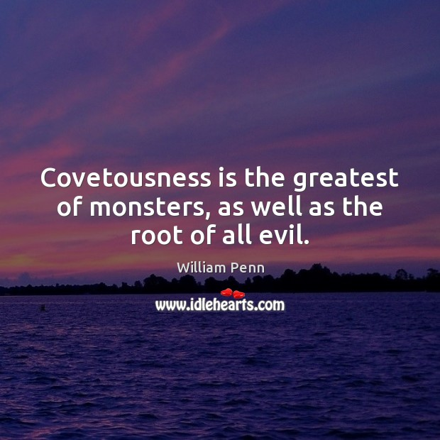 Covetousness is the greatest of monsters, as well as the root of all evil. William Penn Picture Quote