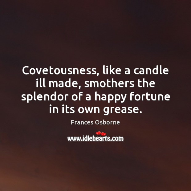 Covetousness, like a candle ill made, smothers the splendor of a happy Image