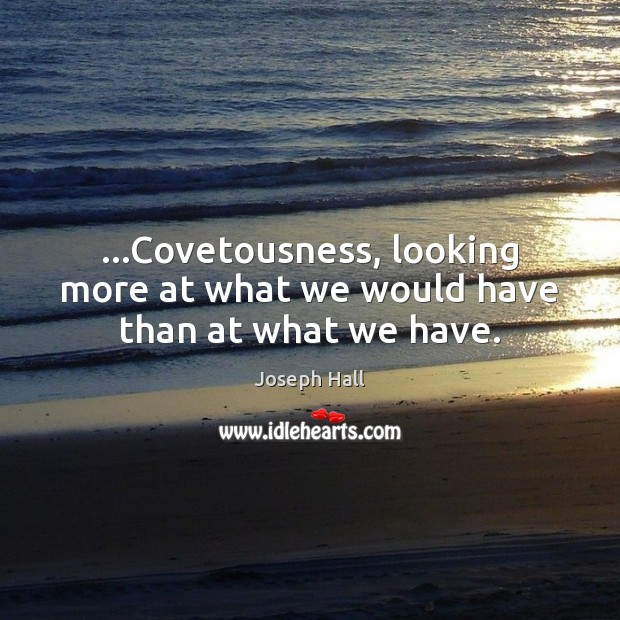 …Covetousness, looking more at what we would have than at what we have. Joseph Hall Picture Quote