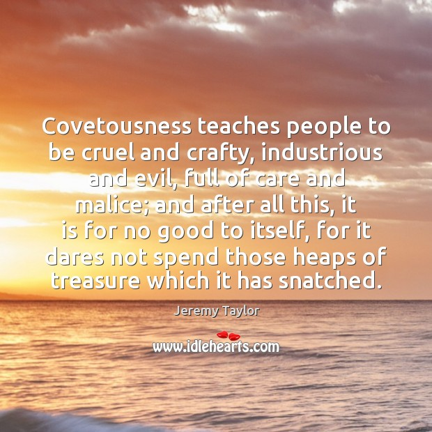 Covetousness teaches people to be cruel and crafty, industrious and evil, full Jeremy Taylor Picture Quote