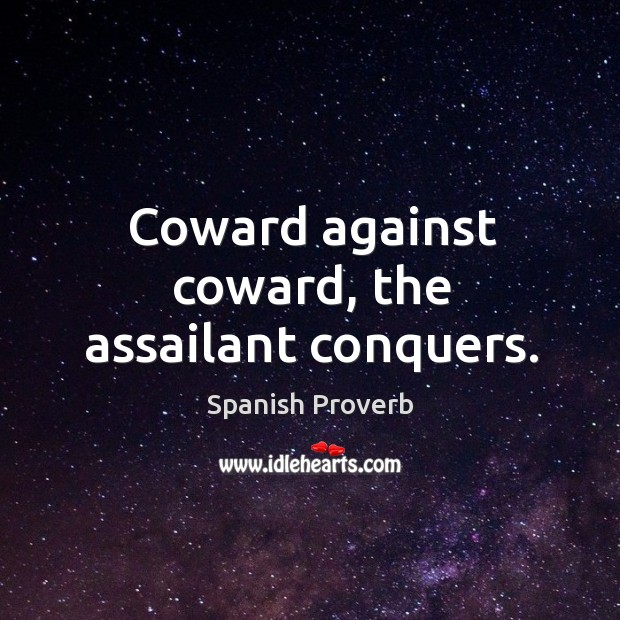 Image, Coward against coward, the assailant conquers.