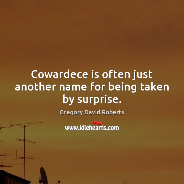 Image, Cowardece is often just another name for being taken by surprise.