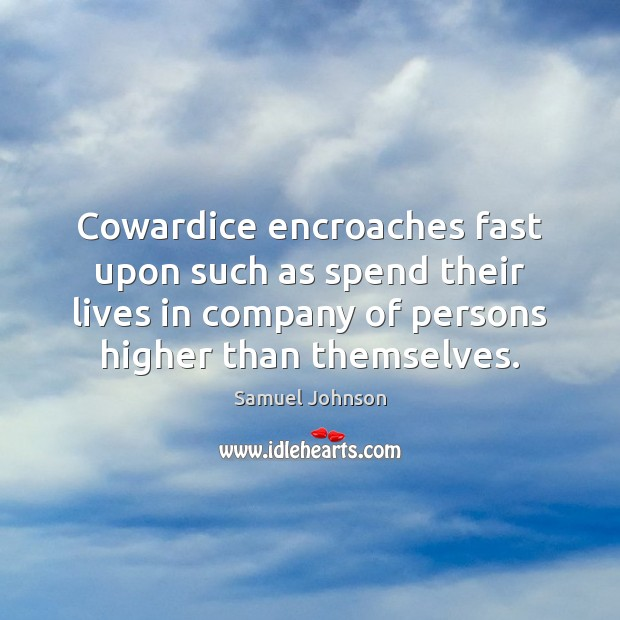 Image, Cowardice encroaches fast upon such as spend their lives in company of