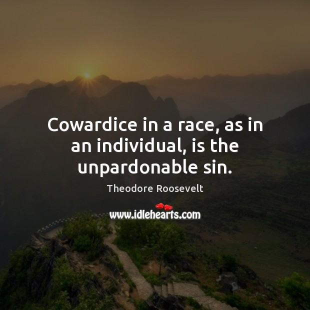 Image, Cowardice in a race, as in an individual, is the unpardonable sin.