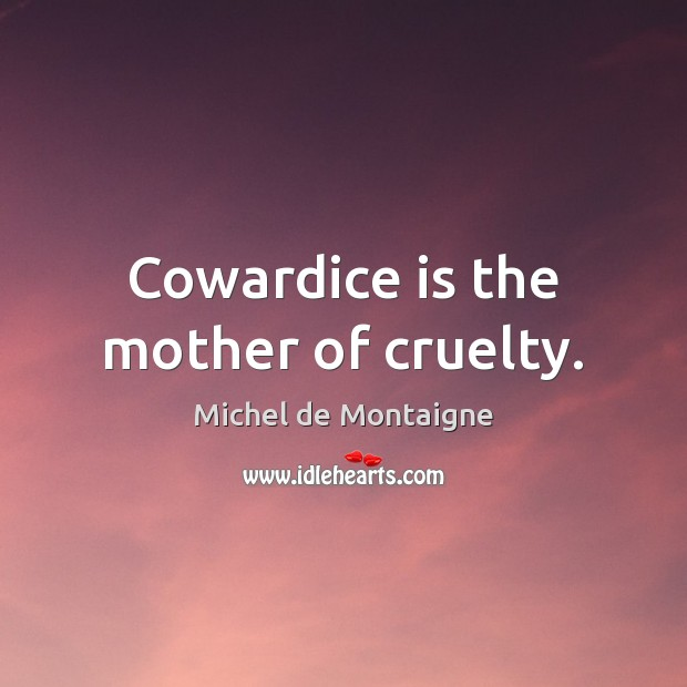 Image, Cowardice is the mother of cruelty.