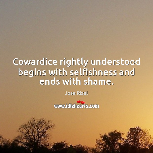 Cowardice rightly understood begins with selfishness and ends with shame. Jose Rizal Picture Quote