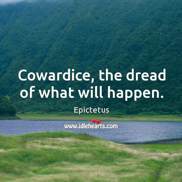 Cowardice, the dread of what will happen. Image
