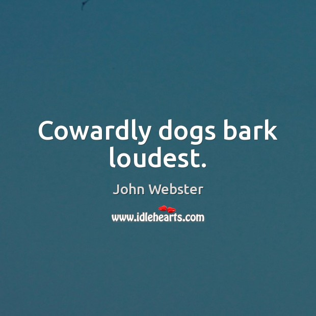 Cowardly dogs bark loudest. John Webster Picture Quote