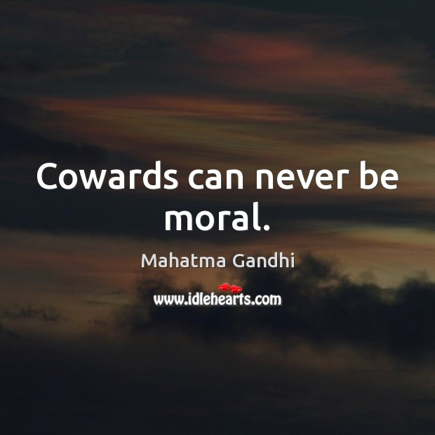 Cowards can never be moral. Image