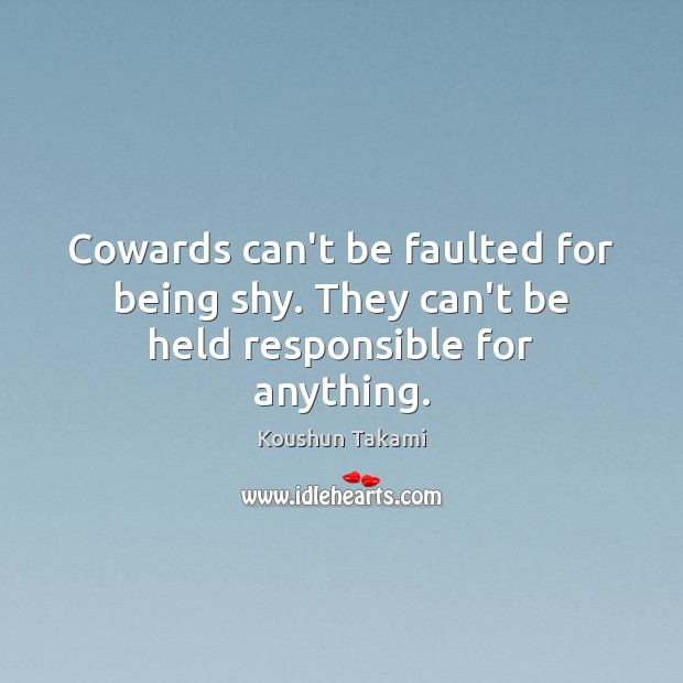 Image, Cowards can't be faulted for being shy. They can't be held responsible for anything.
