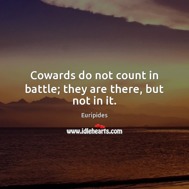 Cowards do not count in battle; they are there, but not in it. Image