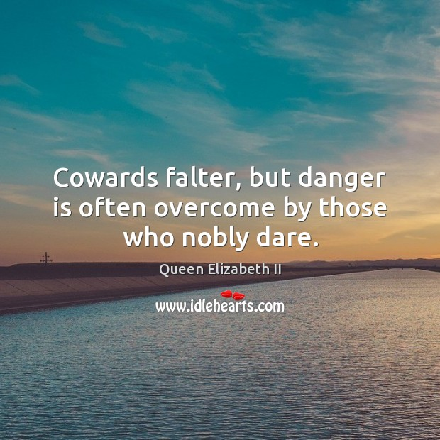 Cowards falter, but danger is often overcome by those who nobly dare. Queen Elizabeth II Picture Quote
