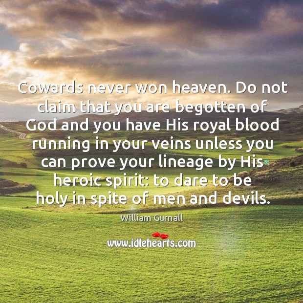 Cowards never won heaven. Do not claim that you are begotten of William Gurnall Picture Quote