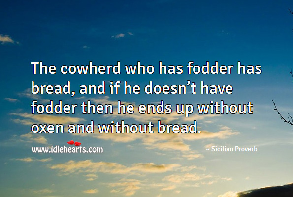 The cowherd who has fodder has bread, and if he doesn't have fodder then he ends up without oxen and without bread. Sicilian Proverbs Image